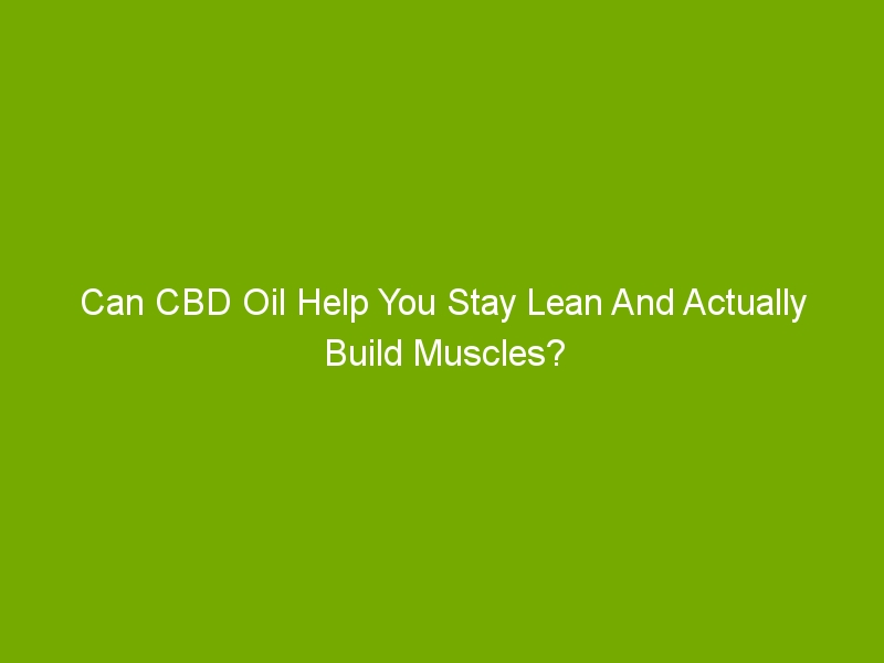 Can CBD Oil Help You Stay Lean And Actually Build Muscles?